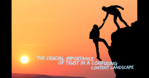 The Crucial Importance of Trust in a Confusing Content Landscape